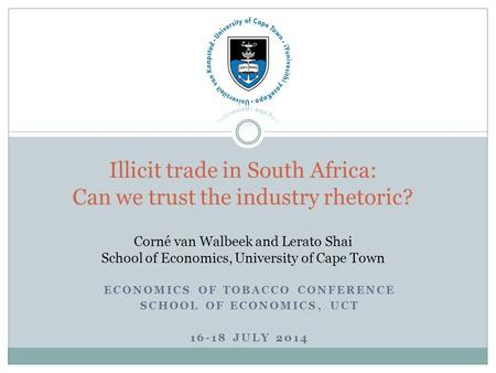 ECONOMICS OF TOBACCO CONFERENCE SCHOOL OF ECONOMICS, UCT 16-18 JULY 2014 Illicit trade in South Africa: Can we trust the industry rhetoric? Corné van Walbeek.