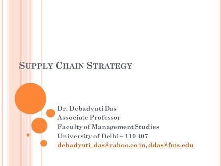 S UPPLY C HAIN S TRATEGY Dr. Debadyuti Das Associate Professor Faculty of Management Studies University of Delhi – 110 007