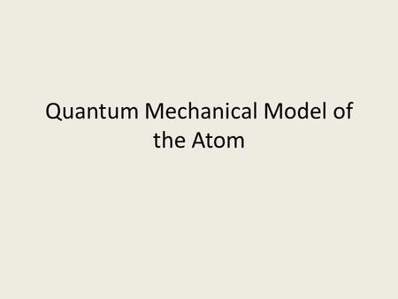 Quantum Mechanical Model of the Atom. Problem with Bohr's Model Bohr's model of the atom could not explain why the spectra of other elements had too many.
