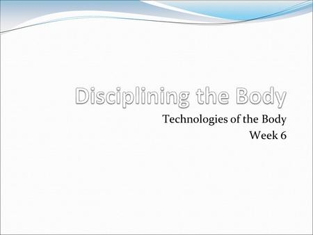 Technologies of the Body Week 6. Michel Foucault (1926-1984)