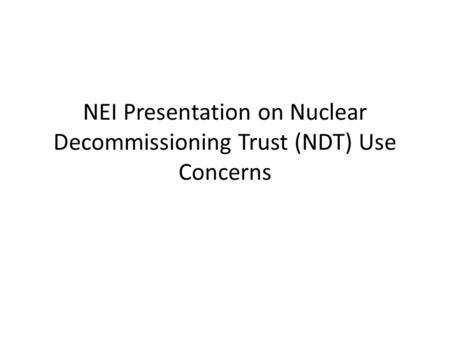 NEI Presentation on Nuclear Decommissioning Trust (NDT) Use Concerns.