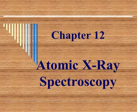 Chapter 12 Atomic X-Ray Spectroscopy.  X-ray spectroscopy, like optical spectroscopy, is based on measurement of emission, absorption, scattering, fluorescence,