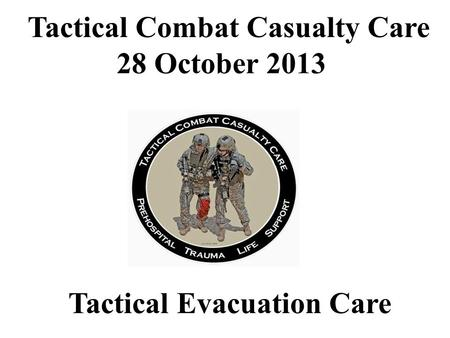 Tactical Evacuation Care Tactical Combat Casualty Care 28 October 2013.