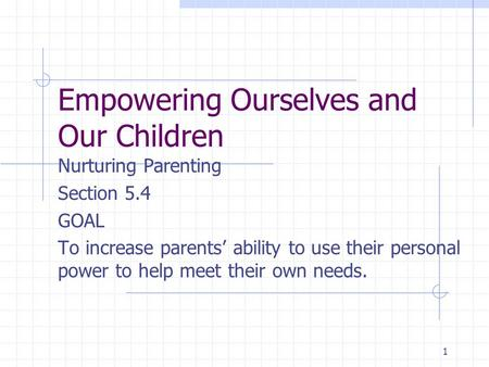1 Empowering Ourselves and Our Children Nurturing Parenting Section 5.4 GOAL To increase parents' ability to use their personal power to help meet their.
