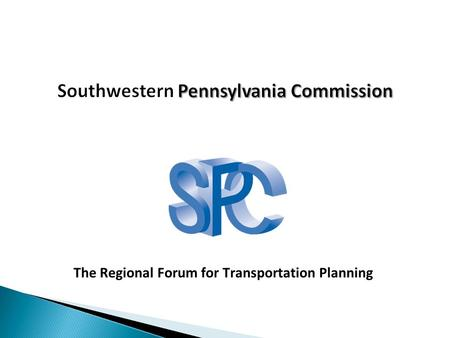 The Regional Forum for Transportation Planning. Southwestern Pennsylvania 10 Counties >7,000 square miles 2.66 million citizens 548 municipalities 132.