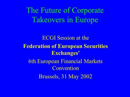 The Future of Corporate Takeovers in Europe ECGI Session at the Federation of European Securities Exchanges' 6th European Financial Markets Convention.