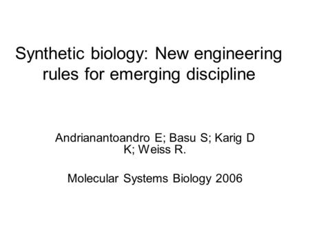 Synthetic biology: New engineering rules for emerging discipline Andrianantoandro E; Basu S; Karig D K; Weiss R. Molecular Systems Biology 2006.
