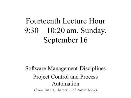 Fourteenth Lecture Hour 9:30 – 10:20 am, Sunday, September 16 Software Management Disciplines Project Control and Process Automation (from Part III, Chapter.