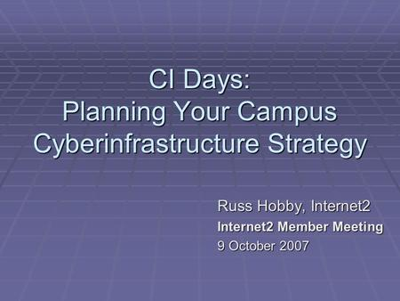 CI Days: Planning Your Campus Cyberinfrastructure Strategy Russ Hobby, Internet2 Internet2 Member Meeting 9 October 2007.