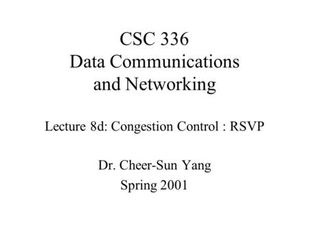 CSC 336 Data Communications and Networking Lecture 8d: Congestion Control : RSVP Dr. Cheer-Sun Yang Spring 2001.