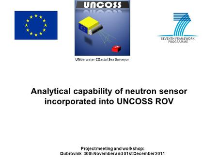 Analytical capability of neutron sensor incorporated into UNCOSS ROV Project meeting and workshop: Dubrovnik 30th November and 01st December 2011.