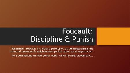 Foucault: Discipline & Punish *Remember: Foucault is critiquing philosopies that emerged during the industrial revolution & enlightenment periods about.