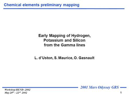 2001 Mars Odyssey GRS 1 Workshop HEND - 2002 May 20 th – 22 nd 2002 Chemical elements preliminary mapping Early Mapping of Hydrogen, Potassium and Silicon.