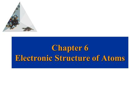 Prentice Hall © 2003Chapter 6 Chapter 6 Electronic Structure of Atoms David P. White.