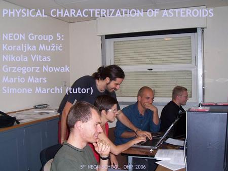 PHYSICAL CHARACTERIZATION OF ASTEROIDS NEON Group 5: Koraljka Mužić Nikola Vitas Grzegorz Nowak Mario Mars Simone Marchi (tutor) 5 th NEON SCHOOL, OHP,