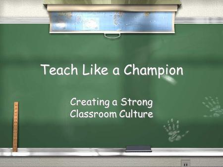 Teach Like a Champion Creating a Strong Classroom Culture Creating a Strong Classroom Culture.