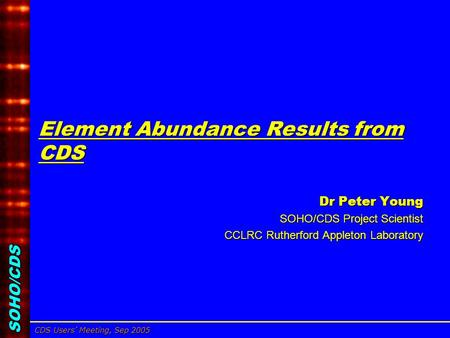 SOHO/CDS CDS Users' Meeting, Sep 2005 Dr Peter Young, CCLRC/RAL Element Abundance Results from CDS Dr Peter Young Dr Peter Young SOHO/CDS Project Scientist.