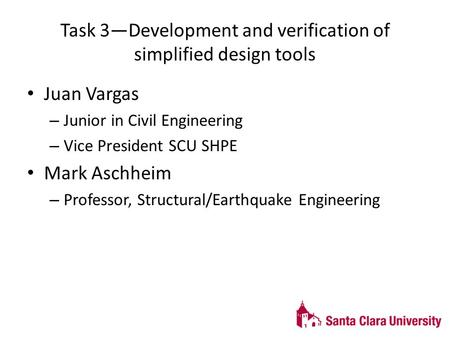 Task 3—Development and verification of simplified design tools Juan Vargas – Junior in Civil Engineering – Vice President SCU SHPE Mark Aschheim – Professor,