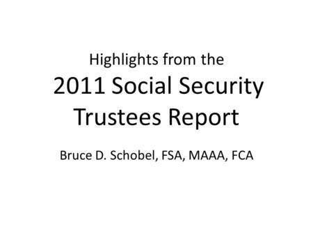 Highlights from the 2011 Social Security Trustees Report Bruce D. Schobel, FSA, MAAA, FCA.