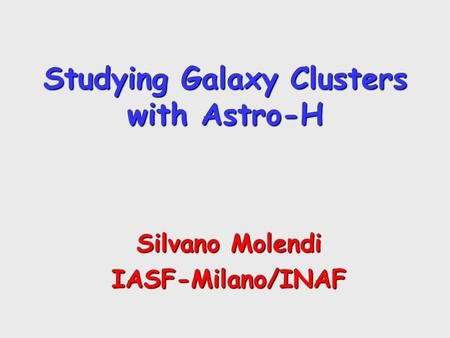 Studying Galaxy Clusters with Astro-H Silvano Molendi IASF-Milano/INAF.