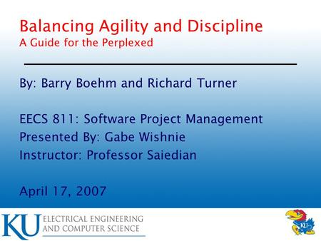Balancing Agility and Discipline A Guide for the Perplexed By: Barry Boehm and Richard Turner EECS 811: Software Project Management Presented By: Gabe.