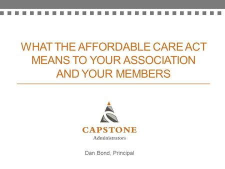 WHAT THE AFFORDABLE CARE ACT MEANS TO YOUR ASSOCIATION AND YOUR MEMBERS Dan Bond, Principal.