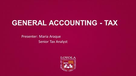 Presenter: Maria Araque Senior Tax Analyst GENERAL ACCOUNTING - TAX.