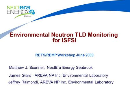 Environmental Neutron TLD Monitoring for ISFSI Matthew J. Scannell, NextEra Energy Seabrook James Giard - AREVA NP Inc. Environmental Laboratory Jeffrey.