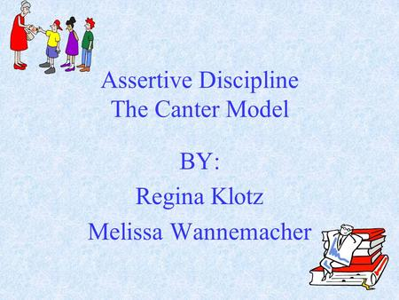 Assertive Discipline The Canter Model BY: Regina Klotz Melissa Wannemacher.