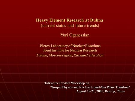 Heavy Element Research at Dubna (current status and future trends) Yuri Oganessian Flerov Laboratory of Nuclear Reactions Joint Institute for Nuclear Research.