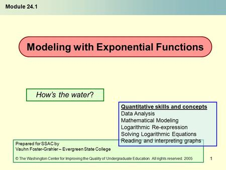 1 How's the water? Modeling with Exponential Functions Module 24.1 Prepared for SSAC by Vauhn Foster-Grahler – Evergreen State College © The Washington.