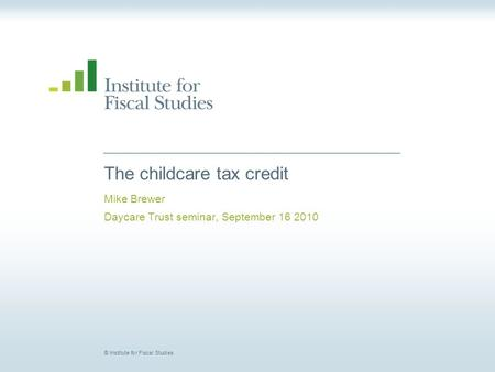 © Institute for Fiscal Studies The childcare tax credit Mike Brewer Daycare Trust seminar, September 16 2010.