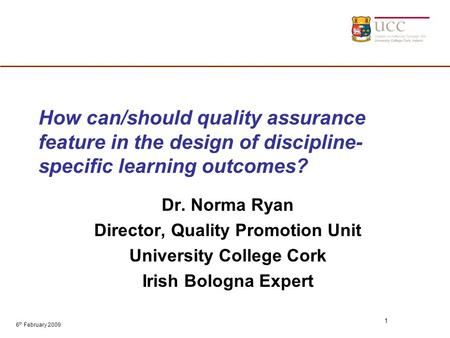 6 th February 2009 1 How can/should quality assurance feature in the design of discipline- specific learning outcomes? Dr. Norma Ryan Director, Quality.