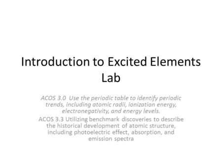 Introduction to Excited Elements Lab ACOS 3.0 Use the periodic table to identify periodic trends, including atomic radii, ionization energy, electronegativity,