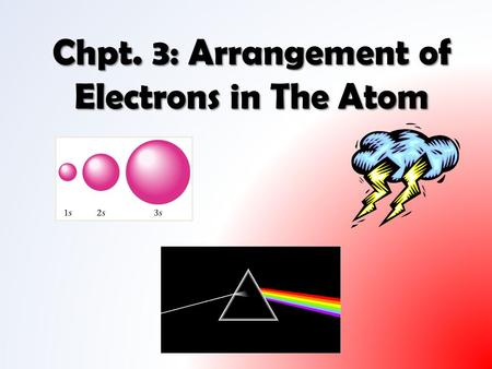 Chpt. 3: Arrangement of Electrons in The Atom. Remember from Crookes experiment: when cathode rays (electrons) struck glass at far end of tube they caused.