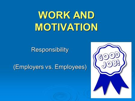 WORK AND MOTIVATION Responsibility (Employers vs. Employees)