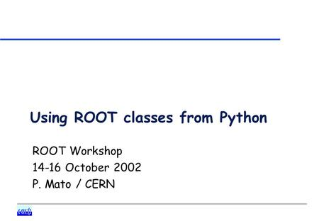 Using ROOT classes from Python ROOT Workshop 14-16 October 2002 P. Mato / CERN.