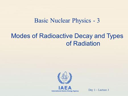 IAEA International Atomic Energy Agency Basic Nuclear Physics - 3 Modes of Radioactive Decay and Types of Radiation Day 1 – Lecture 3.