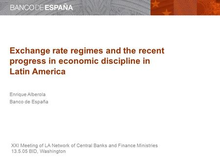 Exchange rate regimes and the recent progress in economic discipline in Latin America Enrique Alberola Banco de España XXI Meeting of LA Network of Central.