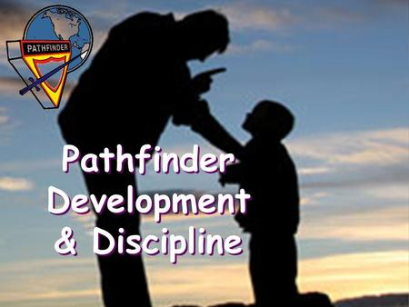 Pathfinder Development & Discipline. Class Objective To develop an understanding of the developmental needs of Pathfinder young people & how to relate.