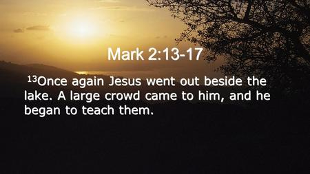 Mark 2:13-17 13 Once again Jesus went out beside the lake. A large crowd came to him, and he began to teach them.