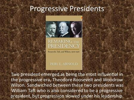 Progressive Presidents Two president emerged as being the most influential in the progressive era, Theodore Roosevelt and Woodrow Wilson. Sandwiched between.