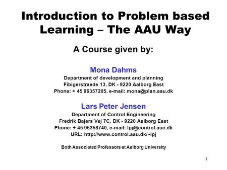 1 Introduction to Problem based Learning – The AAU Way A Course given by: Mona Dahms Department of development and planning Fibigerstraede 13, DK - 9220.
