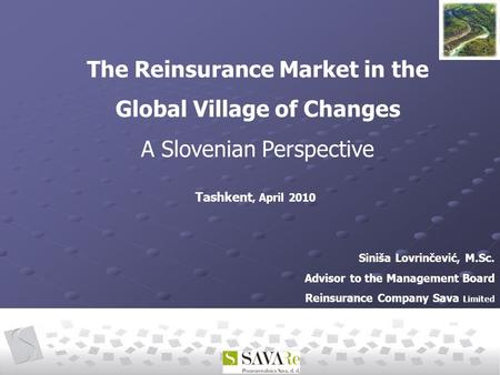 Siniša Lovrinčević, M.Sc. Advisor to the Management Board Reinsurance Company Sava Limited The Reinsurance Market in the Global Village of Changes A Slovenian.