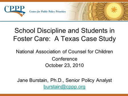 School Discipline and Students in Foster Care: A Texas Case Study National Association of Counsel for Children Conference October 23, 2010 Jane Burstain,