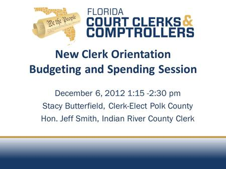 December 6, 2012 1:15 -2:30 pm Stacy Butterfield, Clerk-Elect Polk County Hon. Jeff Smith, Indian River County Clerk New Clerk Orientation Budgeting and.