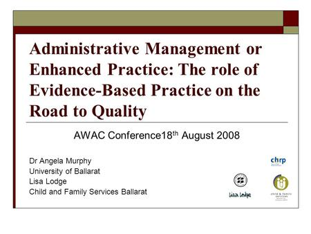 Administrative Management or Enhanced Practice: The role of Evidence-Based Practice on the Road to Quality AWAC Conference18 th August 2008 Dr Angela Murphy.
