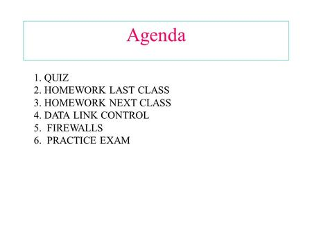 Agenda 1. QUIZ 2. HOMEWORK LAST CLASS 3. HOMEWORK NEXT CLASS 4. DATA LINK CONTROL 5. FIREWALLS 6. PRACTICE EXAM.