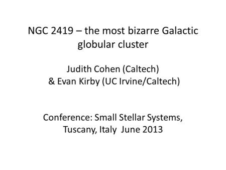 NGC 2419 – the most bizarre Galactic globular cluster Judith Cohen (Caltech) & Evan Kirby (UC Irvine/Caltech) Conference: Small Stellar Systems, Tuscany,
