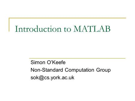 Introduction to MATLAB Simon O'Keefe Non-Standard Computation Group